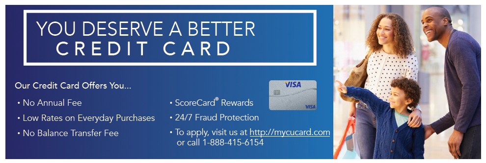 No annual fee, low rates on everyday purchases, no balance transfer fee, ScoreCard Rewards, 24/7 Fraud Protection, To apply: http://mycucard.com or call 1-888-415-6154